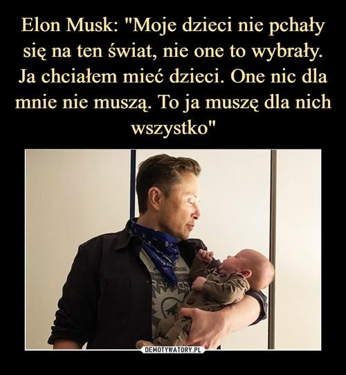 """Elon Musk: """"Moje dzieci nie pchały się na ten świat, nie one to wybrały. Ja chciałem mieć dzieci. One nic dla mnie nie muszą. To ja muszę dla nich wszystko"""""""