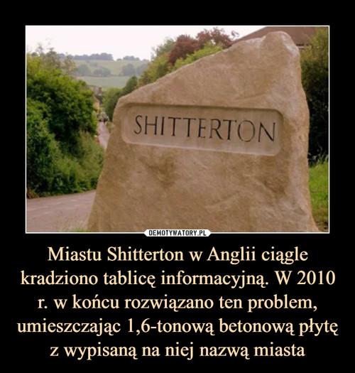 Miastu Shitterton w Anglii ciągle kradziono tablicę informacyjną. W 2010 r. w końcu rozwiązano ten problem, umieszczając 1,6-tonową betonową płytę z wypisaną na niej nazwą miasta