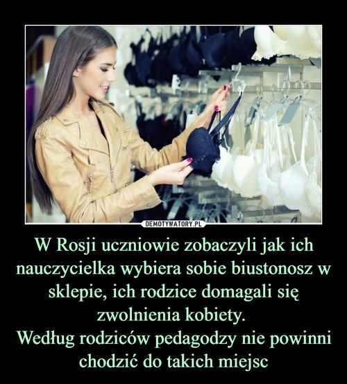 W Rosji uczniowie zobaczyli jak ich nauczycielka wybiera sobie biustonosz w sklepie, ich rodzice domagali się zwolnienia kobiety.  Według rodziców pedagodzy nie powinni chodzić do takich miejsc