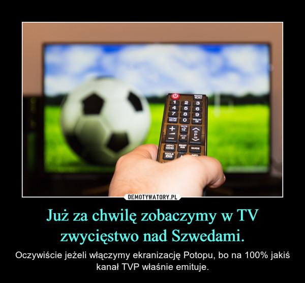 Już za chwilę zobaczymy w TV zwycięstwo nad Szwedami. – Oczywiście jeżeli włączymy ekranizację Potopu, bo na 100% jakiś kanał TVP właśnie emituje.