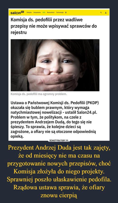 Prezydent Andrzej Duda jest tak zajęty, że od miesięcy nie ma czasu na przygotowanie nowych przepisów, choć Komisja złożyła do niego projekty. Sprawniej poszło ułaskawienie pedofila. Rządowa ustawa sprawia, że ofiary znowu cierpią