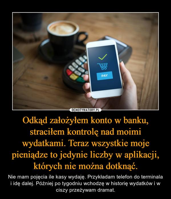 Odkąd założyłem konto w banku, straciłem kontrolę nad moimi wydatkami. Teraz wszystkie moje pieniądze to jedynie liczby w aplikacji, których nie można dotknąć. – Nie mam pojęcia ile kasy wydaję. Przykładam telefon do terminala i idę dalej. Później po tygodniu wchodzę w historię wydatków i w ciszy przeżywam dramat.