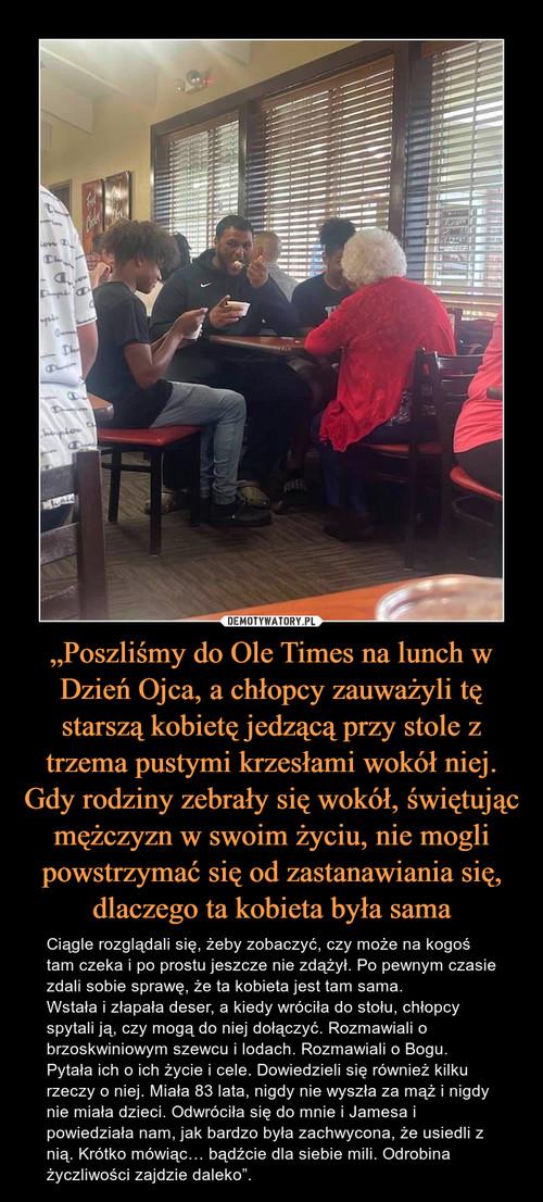 """""""Poszliśmy do Ole Times na lunch w Dzień Ojca, a chłopcy zauważyli tę starszą kobietę jedzącą przy stole z trzema pustymi krzesłami wokół niej. Gdy rodziny zebrały się wokół, świętując mężczyzn w swoim życiu, nie mogli powstrzymać się od zastanawiania się, dlaczego ta kobieta była sama"""