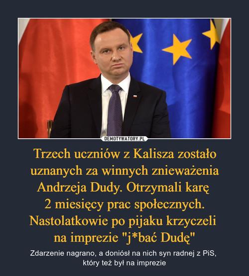 """Trzech uczniów z Kalisza zostało uznanych za winnych znieważenia Andrzeja Dudy. Otrzymali karę  2 miesięcy prac społecznych. Nastolatkowie po pijaku krzyczeli  na imprezie """"j*bać Dudę"""""""