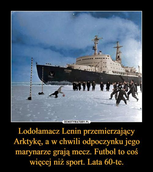 Lodołamacz Lenin przemierzający Arktykę, a w chwili odpoczynku jego marynarze grają mecz. Futbol to coś więcej niż sport. Lata 60-te.