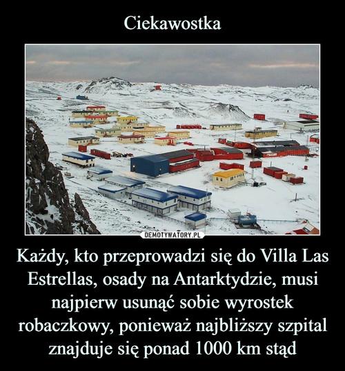 Ciekawostka Każdy, kto przeprowadzi się do Villa Las Estrellas, osady na Antarktydzie, musi najpierw usunąć sobie wyrostek robaczkowy, ponieważ najbliższy szpital znajduje się ponad 1000 km stąd