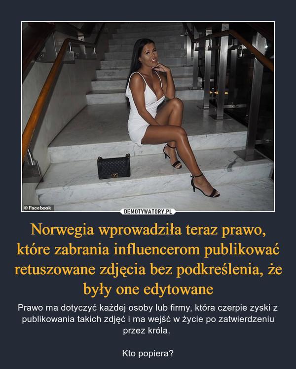 Norwegia wprowadziła teraz prawo, które zabrania influencerom publikować retuszowane zdjęcia bez podkreślenia, że były one edytowane – Prawo ma dotyczyć każdej osoby lub firmy, która czerpie zyski z publikowania takich zdjęć i ma wejść w życie po zatwierdzeniu przez króla. Kto popiera?