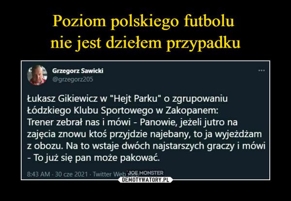 """–  Grzegorz Sawicki@grzegorz205Łukasz Gikiewicz w """"Hejt Parku"""" o zgrupowaniuŁódzkiego Klubu Sportowego w Zakopanem:Trener zebrał nas i mówi - Panowie, jeżeli jutro nazajęcia znowu ktoś przyjdzie najebany, to ja wyjeżdżamz obozu. Na to wstaje dwóch najstarszych graczy i mówi- To już się pan może pakować."""