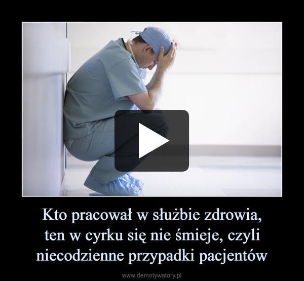 Kto pracował w służbie zdrowia,ten w cyrku się nie śmieje, czyli niecodzienne przypadki pacjentów –