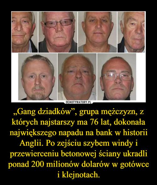 """""""Gang dziadków"""", grupa mężczyzn, z których najstarszy ma 76 lat, dokonała największego napadu na bank w historii Anglii. Po zejściu szybem windy i przewierceniu betonowej ściany ukradli ponad 200 milionów dolarów w gotówce i klejnotach."""