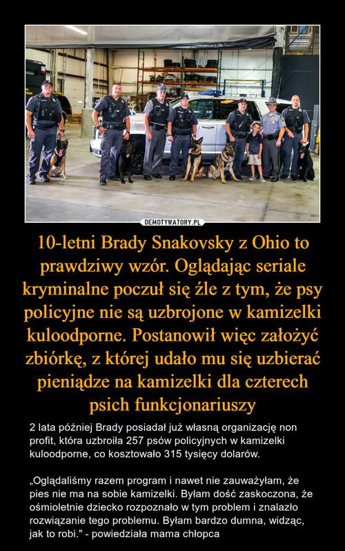 10-letni Brady Snakovsky z Ohio to prawdziwy wzór. Oglądając seriale kryminalne poczuł się źle z tym, że psy policyjne nie są uzbrojone w kamizelki kuloodporne. Postanowił więc założyć zbiórkę, z której udało mu się uzbierać pieniądze na kamizelki dla czterech psich funkcjonariuszy