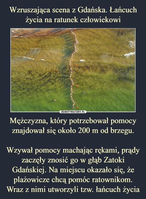 Wzruszająca scena z Gdańska. Łańcuch życia na ratunek człowiekowi Mężczyzna, który potrzebował pomocy znajdował się około 200 m od brzegu.  Wzywał pomocy machając rękami, prądy zaczęły znosić go w głąb Zatoki Gdańskiej. Na miejscu okazało się, że plażowicze chcą pomóc ratownikom. Wraz z nimi utworzyli tzw. łańcuch życia