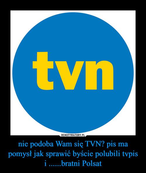 nie podoba Wam się TVN? pis ma pomysł jak sprawić byście polubili tvpis i ......bratni Polsat