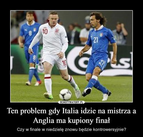 Ten problem gdy Italia idzie na mistrza a Anglia ma kupiony finał