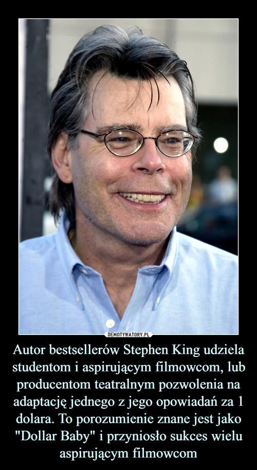 """Autor bestsellerów Stephen King udziela studentom i aspirującym filmowcom, lub producentom teatralnym pozwolenia na adaptację jednego z jego opowiadań za 1 dolara. To porozumienie znane jest jako """"Dollar Baby"""" i przyniosło sukces wielu aspirującym filmowcom"""
