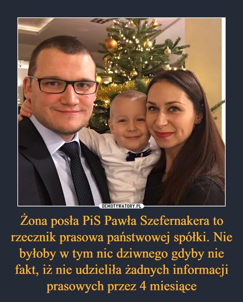 Żona posła PiS Pawła Szefernakera to rzecznik prasowa państwowej spółki. Nie byłoby w tym nic dziwnego gdyby nie fakt, iż nie udzieliła żadnych informacji prasowych przez 4 miesiące