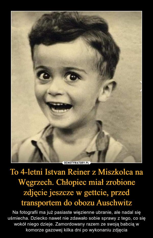 To 4-letni Istvan Reiner z Miszkolca na Węgrzech. Chłopiec miał zrobione zdjęcie jeszcze w gettcie, przed transportem do obozu Auschwitz – Na fotografii ma już pasiaste więzienne ubranie, ale nadal się uśmiecha. Dziecko nawet nie zdawało sobie sprawy z tego, co się wokół niego dzieje. Zamordowany razem ze swoją babcią w komorze gazowej kilka dni po wykonaniu zdjęcia