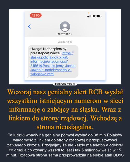 Wczoraj nasz genialny alert RCB wysłał wszystkim istniejącym numerom w sieci informację o zabójcy na śląsku. Wraz z linkiem do strony rządowej. Wchodzę a strona nieosiągalna.