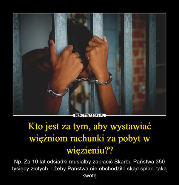 Kto jest za tym, aby wystawiać więźniom rachunki za pobyt w więzieniu?? – Np. Za 10 lat odsiadki musiałby zapłacić Skarbu Państwa 350 tysięcy złotych. I żeby Państwa nie obchodziło skąd spłaci taką kwotę