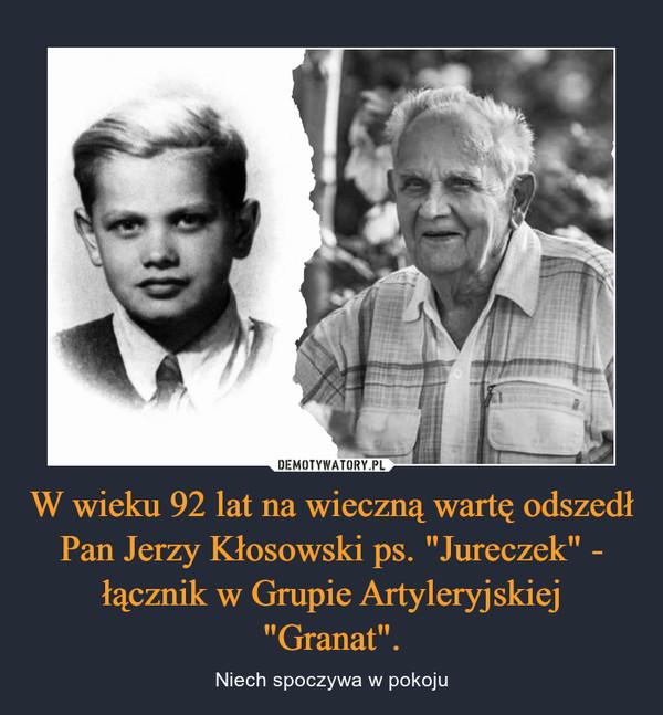 """W wieku 92 lat na wieczną wartę odszedł Pan Jerzy Kłosowski ps. """"Jureczek"""" - łącznik w Grupie Artyleryjskiej """"Granat"""". – Niech spoczywa w pokoju"""