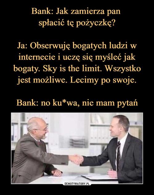 Bank: Jak zamierza pan  spłacić tę pożyczkę?  Ja: Obserwuję bogatych ludzi w internecie i uczę się myśleć jak bogaty. Sky is the limit. Wszystko jest możliwe. Lecimy po swoje.  Bank: no ku*wa, nie mam pytań