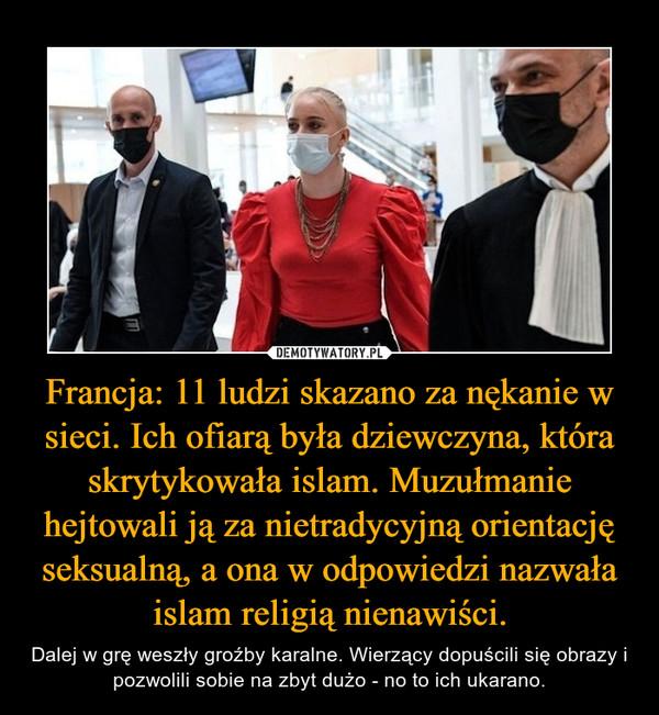 Francja: 11 ludzi skazano za nękanie w sieci. Ich ofiarą była dziewczyna, która skrytykowała islam. Muzułmanie hejtowali ją za nietradycyjną orientację seksualną, a ona w odpowiedzi nazwała islam religią nienawiści. – Dalej w grę weszły groźby karalne. Wierzący dopuścili się obrazy i pozwolili sobie na zbyt dużo - no to ich ukarano.