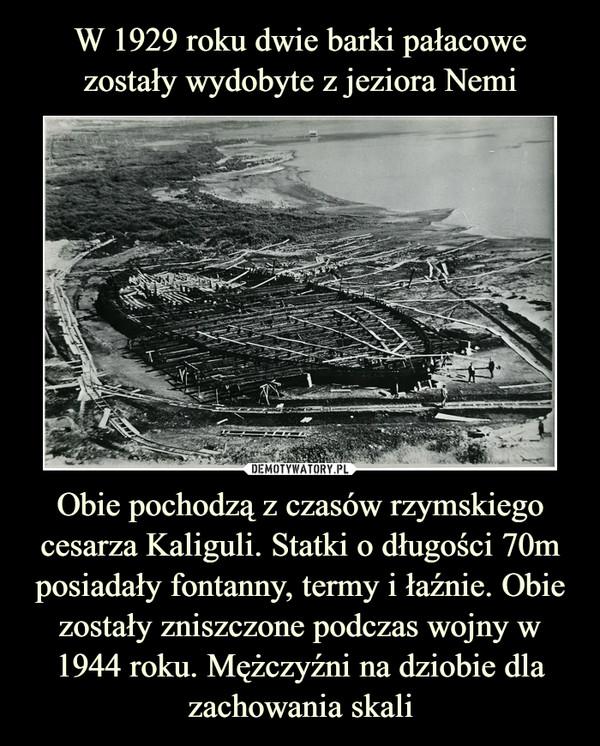 Obie pochodzą z czasów rzymskiego cesarza Kaliguli. Statki o długości 70m posiadały fontanny, termy i łaźnie. Obie zostały zniszczone podczas wojny w 1944 roku. Mężczyźni na dziobie dla zachowania skali –