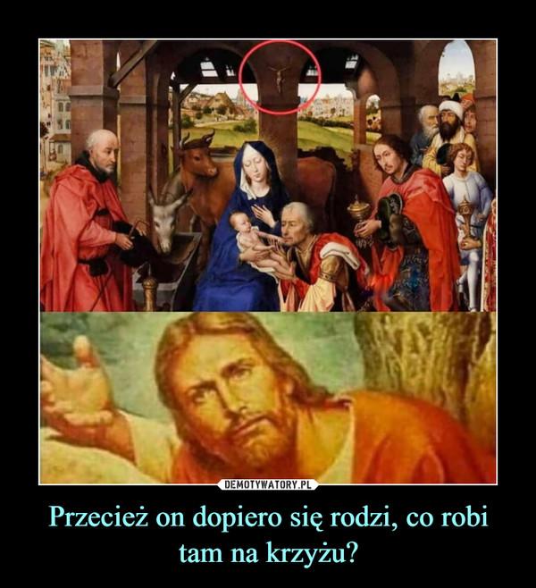 Przecież on dopiero się rodzi, co robi tam na krzyżu? –