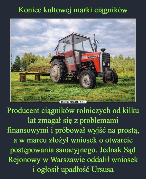 Producent ciągników rolniczych od kilku lat zmagał się z problemami finansowymi i próbował wyjść na prostą, a w marcu złożył wniosek o otwarcie postępowania sanacyjnego. Jednak Sąd Rejonowy w Warszawie oddalił wniosek i ogłosił upadłość Ursusa –