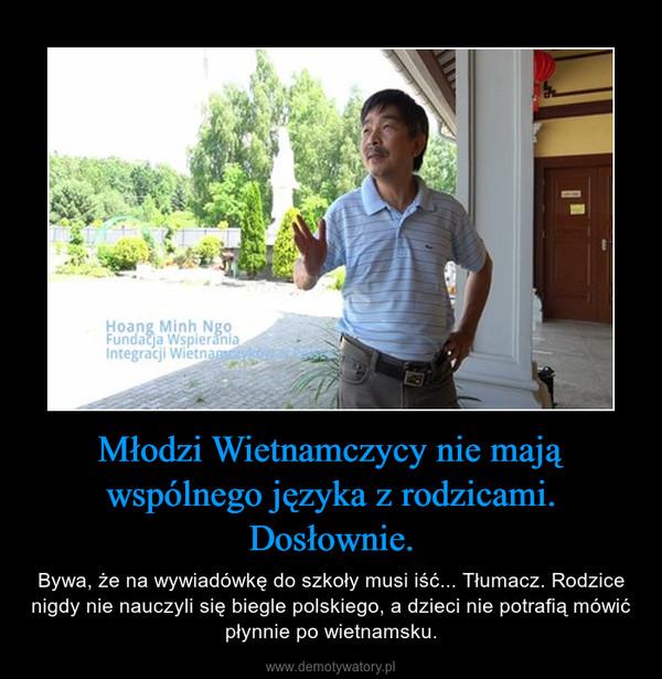 Młodzi Wietnamczycy nie mają wspólnego języka z rodzicami. Dosłownie. – Bywa, że na wywiadówkę do szkoły musi iść... Tłumacz. Rodzice nigdy nie nauczyli się biegle polskiego, a dzieci nie potrafią mówić płynnie po wietnamsku.