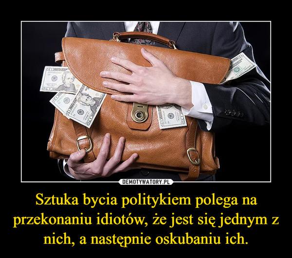 Sztuka bycia politykiem polega na przekonaniu idiotów, że jest się jednym z nich, a następnie oskubaniu ich. –