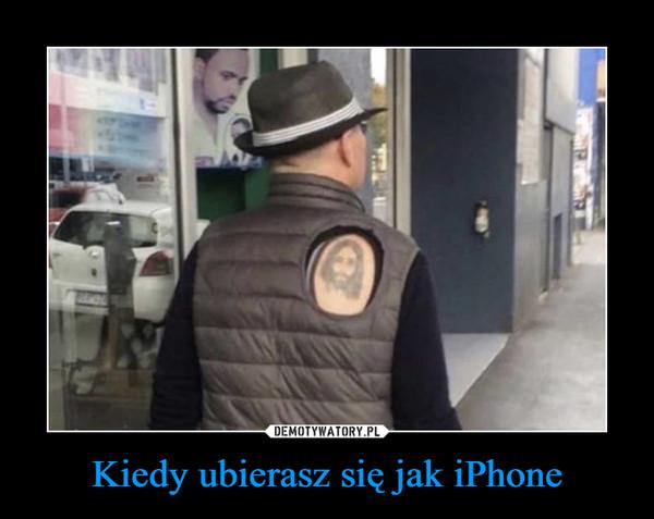 Kiedy ubierasz się jak iPhone –