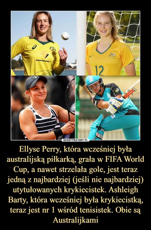 Ellyse Perry, która wcześniej była australijską piłkarką, grała w FIFA World Cup, a nawet strzelała gole, jest teraz jedną z najbardziej (jeśli nie najbardziej) utytułowanych krykiecistek. Ashleigh Barty, która wcześniej była krykiecistką, teraz jest nr 1 wśród tenisistek. Obie są Australijkami
