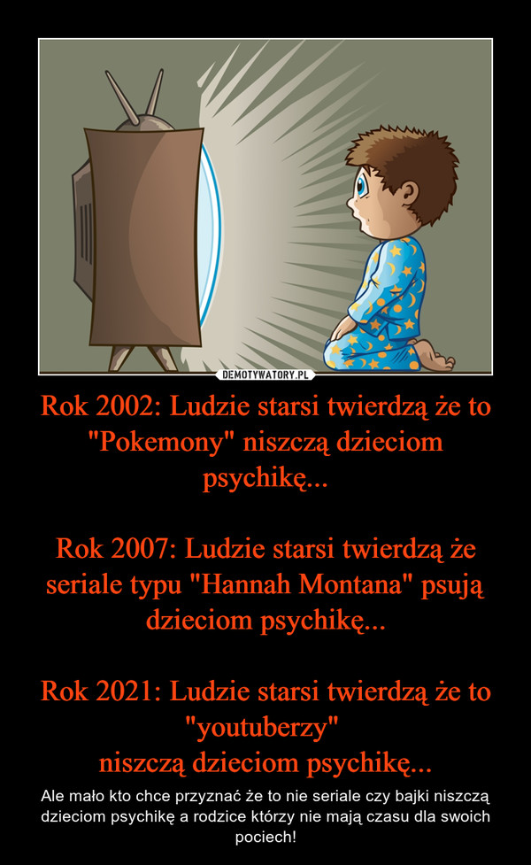"""Rok 2002: Ludzie starsi twierdzą że to """"Pokemony"""" niszczą dzieciom psychikę...Rok 2007: Ludzie starsi twierdzą że seriale typu """"Hannah Montana"""" psują dzieciom psychikę...Rok 2021: Ludzie starsi twierdzą że to """"youtuberzy"""" niszczą dzieciom psychikę... – Ale mało kto chce przyznać że to nie seriale czy bajki niszczą dzieciom psychikę a rodzice którzy nie mają czasu dla swoich pociech!"""