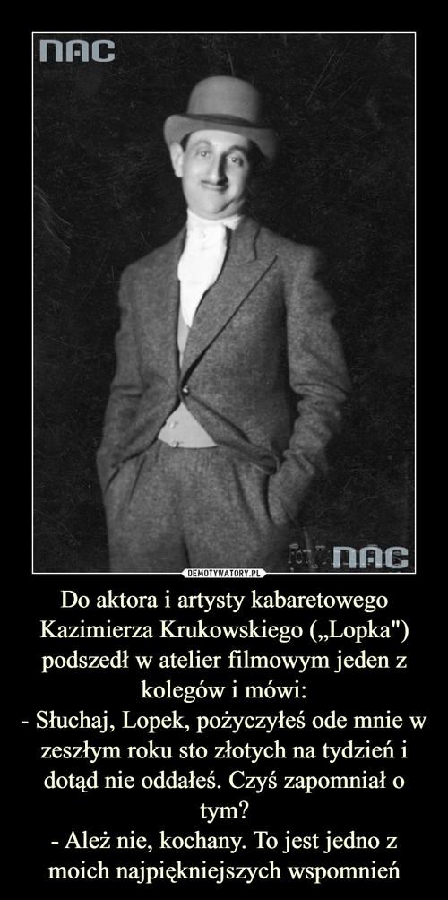 """Do aktora i artysty kabaretowego Kazimierza Krukowskiego (""""Lopka"""") podszedł w atelier filmowym jeden z kolegów i mówi: - Słuchaj, Lopek, pożyczyłeś ode mnie w zeszłym roku sto złotych na tydzień i dotąd nie oddałeś. Czyś zapomniał o tym? - Ależ nie, kochany. To jest jedno z moich najpiękniejszych wspomnień"""