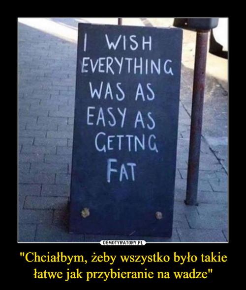 """""""Chciałbym, żeby wszystko było takie łatwe jak przybieranie na wadze"""""""