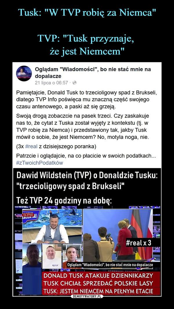 """–  Oglądam """"Wiadomości"""", bo nie stać mnie nadopalacze21 lipca o 06:57 • *Pamiętajcie, Donald Tusk to trzecioligowy spad z Brukseli,dlatego TVP Info poświęca mu znaczną część swojegoczasu antenowego, a paski aż się grzeją.Swoją drogą zobaczcie na pasek trzeci. Czy zaskakujenas to, że cytat z Tuska został wyjęty z kontekstu (tj. wTVP robię za Niemca) i przedstawiony tak, jakby Tuskmówił o sobie, że jest Niemcem? No, motyla noga, nie.(3x #real z dzisiejszego poranka)Patrzcie i oglądajcie, na co płacicie w swoich podatkach...#zTwoichPodatków"""