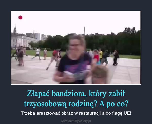 Złapać bandziora, który zabił trzyosobową rodzinę? A po co? – Trzeba aresztować obraz w restauracji albo flagę UE!