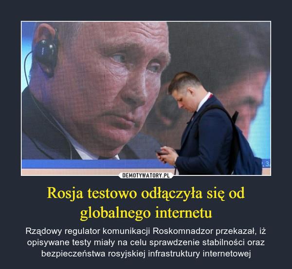 Rosja testowo odłączyła się od globalnego internetu – Rządowy regulator komunikacji Roskomnadzor przekazał, iż opisywane testy miały na celu sprawdzenie stabilności oraz bezpieczeństwa rosyjskiej infrastruktury internetowej