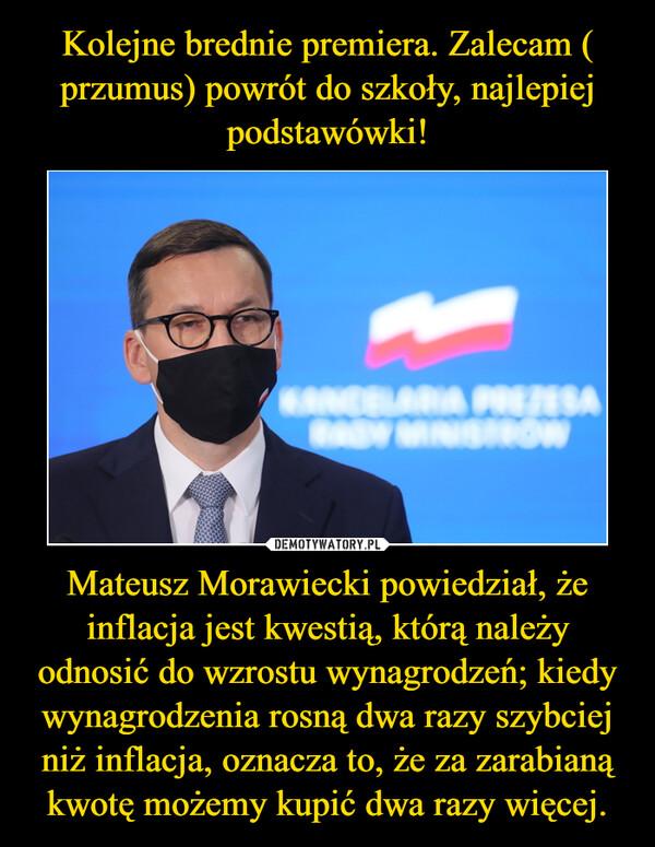 Mateusz Morawiecki powiedział, że inflacja jest kwestią, którą należy odnosić do wzrostu wynagrodzeń; kiedy wynagrodzenia rosną dwa razy szybciej niż inflacja, oznacza to, że za zarabianą kwotę możemy kupić dwa razy więcej. –