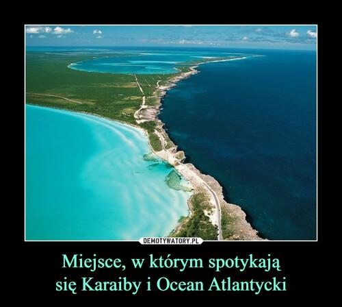 Miejsce, w którym spotykają się Karaiby i Ocean Atlantycki