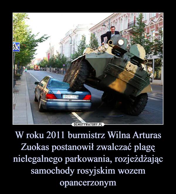 W roku 2011 burmistrz Wilna Arturas Zuokas postanowił zwalczać plagę nielegalnego parkowania, rozjeżdżając samochody rosyjskim wozem opancerzonym –