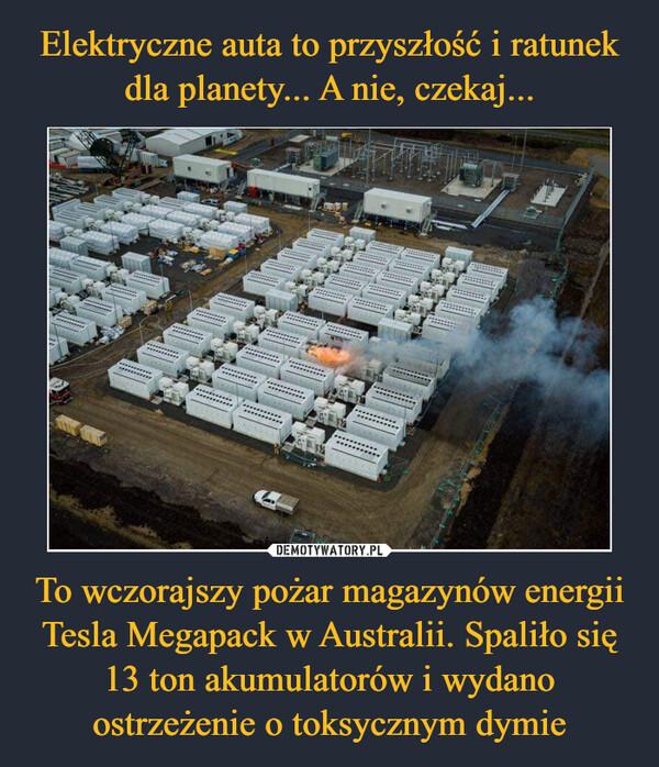 To wczorajszy pożar magazynów energii Tesla Megapack w Australii. Spaliło się 13 ton akumulatorów i wydano ostrzeżenie o toksycznym dymie –