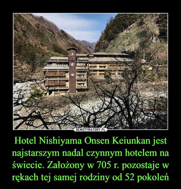 Hotel Nishiyama Onsen Keiunkan jest najstarszym nadal czynnym hotelem na świecie. Założony w 705 r. pozostaje w rękach tej samej rodziny od 52 pokoleń –