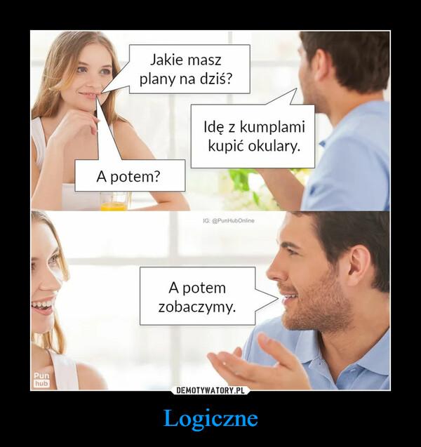 Logiczne –  Jakie masz plany na dziś?Idę z kumplami kupić okulary. A potem?A potem zobaczymy.