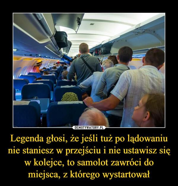 Legenda głosi, że jeśli tuż po lądowaniu nie staniesz w przejściu i nie ustawisz się w kolejce, to samolot zawróci do miejsca, z którego wystartował –