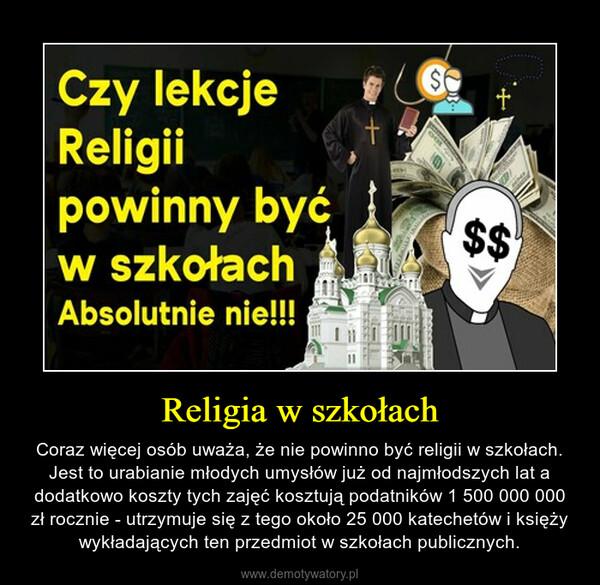 Religia w szkołach – Coraz więcej osób uważa, że nie powinno być religii w szkołach. Jest to urabianie młodych umysłów już od najmłodszych lat a dodatkowo koszty tych zajęć kosztują podatników 1 500 000 000 zł rocznie - utrzymuje się z tego około 25 000 katechetów i księży wykładających ten przedmiot w szkołach publicznych.