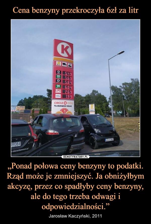 """""""Ponad połowa ceny benzyny to podatki. Rząd może je zmniejszyć. Ja obniżyłbym akcyzę, przez co spadłyby ceny benzyny, ale do tego trzeba odwagi i odpowiedzialności."""" – Jarosław Kaczyński, 2011"""