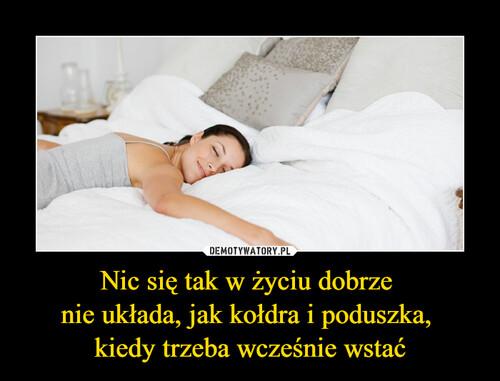 Nic się tak w życiu dobrze  nie układa, jak kołdra i poduszka,  kiedy trzeba wcześnie wstać