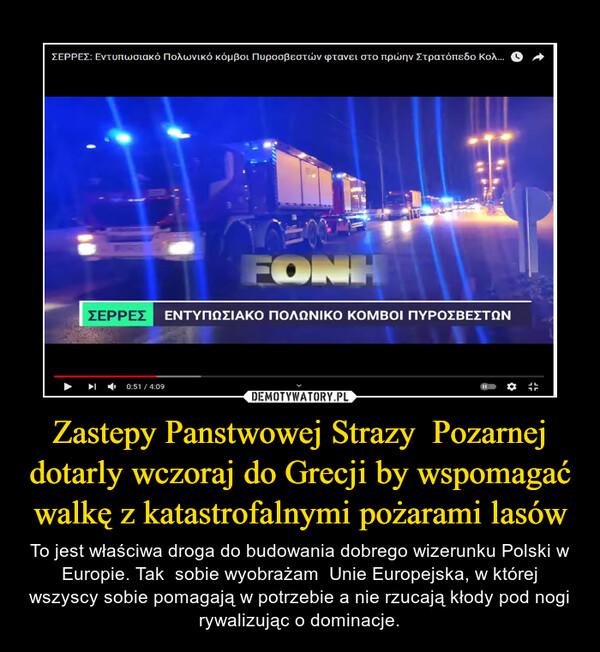 Zastepy Panstwowej Strazy  Pozarnej dotarly wczoraj do Grecji by wspomagać walkę z katastrofalnymi pożarami lasów – To jest właściwa droga do budowania dobrego wizerunku Polski w Europie. Tak  sobie wyobrażam  Unie Europejska, w której wszyscy sobie pomagają w potrzebie a nie rzucają kłody pod nogi rywalizując o dominacje.